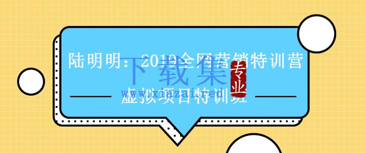 陆明明:全网营销特训营 虚拟项目特训班视频教程 第1张