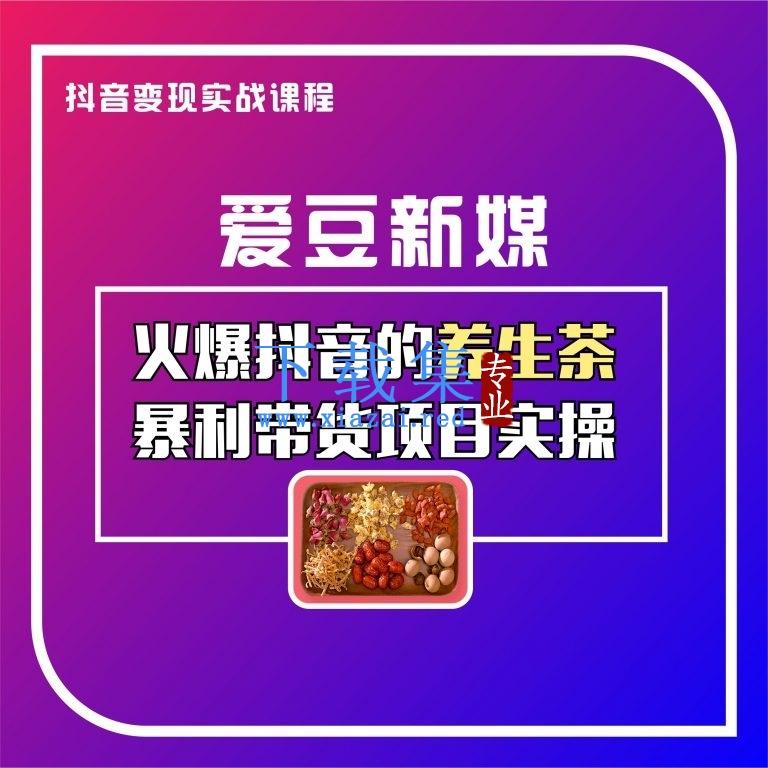 【爱豆新媒】火爆抖音养生茶暴利带货项目拆解