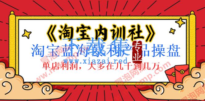 盗坤《淘宝内训社》淘宝蓝海暴利产品操盘内训视频教程,单店利润10000+