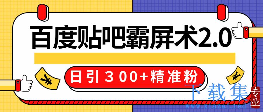 百度贴吧精准引流霸屏术技术2.0精修版,实战操作日引300+精准粉全过程价值668元